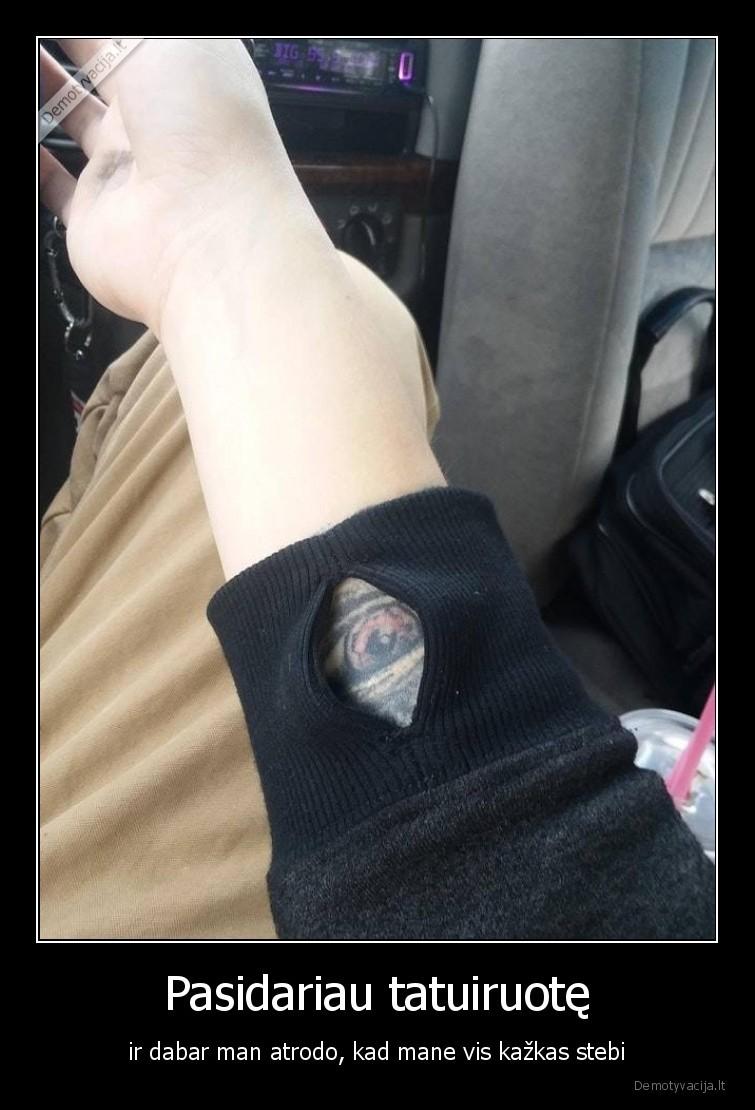 Pasidariau tatuiruote ir dabar man atrodo kad mane vis kazkas stebi