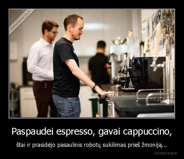 Paspaudei espresso gavai cappuccino stai ir prasidejo pasaulinis robotu sukilimas pries zmonija