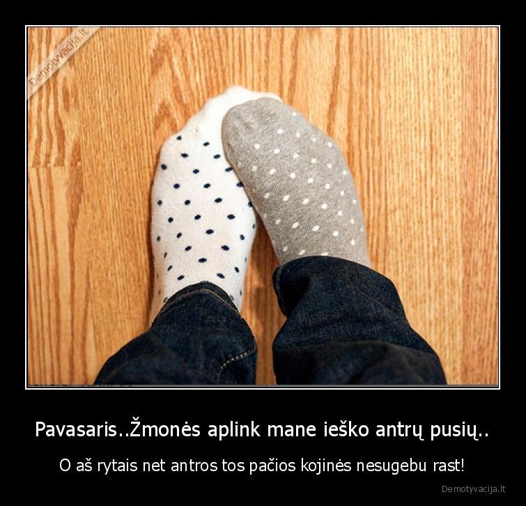 Pavasaris..Žmonės aplink mane ieško antrų pusių.. - O aš rytais net antros tos pačios kojinės nesugebu rast!.