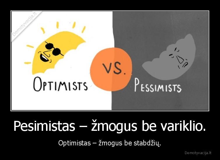 Pesimistas zmogus be variklio. Optimistas zmogus be stabdziu