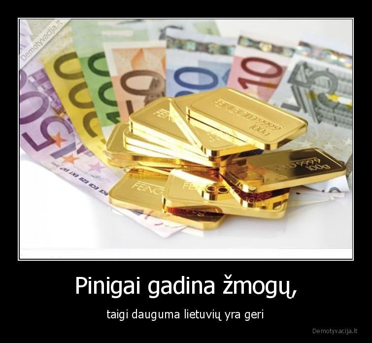 Pinigai gadina zmogu taigi dauguma lietuviu yra geri