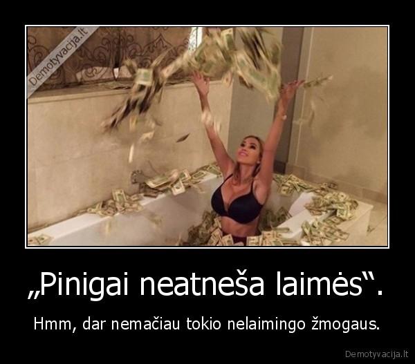 """""""Pinigai neatneša laimės""""..."""