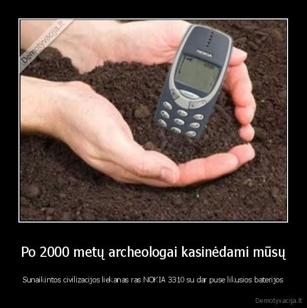 Po 2000 metu archeologai kasinedami musu Sunaikintos civilizacijos liekanas ras NOKIA 3310 su dar puse likusios baterijos