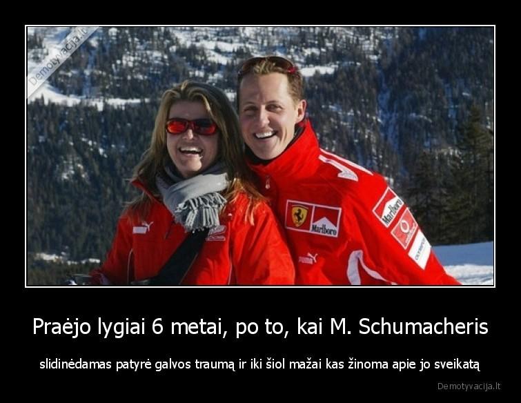 Praejo lygiai 6 metai po to kai M. Schumacheris slidinedamas patyre galvos trauma ir iki siol mazai kas zinoma apie jo sveikata