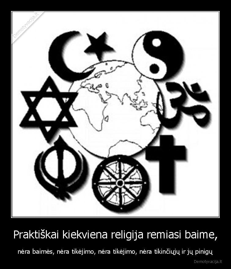 Praktiskai kiekviena religija remiasi baime nera baimes nera tikejimo nera tikejimo nera tikinciuju ir ju pinigu