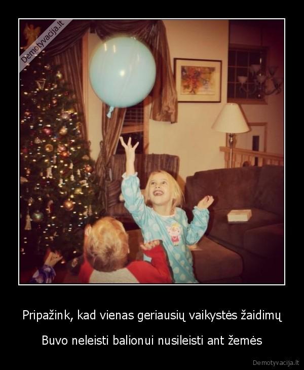 Pripazink kad vienas geriausiu vaikystes zaidimu Buvo neleisti balionui nusileisti ant zemes