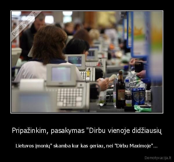Pripazinkim pasakymas Dirbu vienoje didziausiu Lietuvos imoniu skamba kur kas geriau nei Dirbu Maximoje