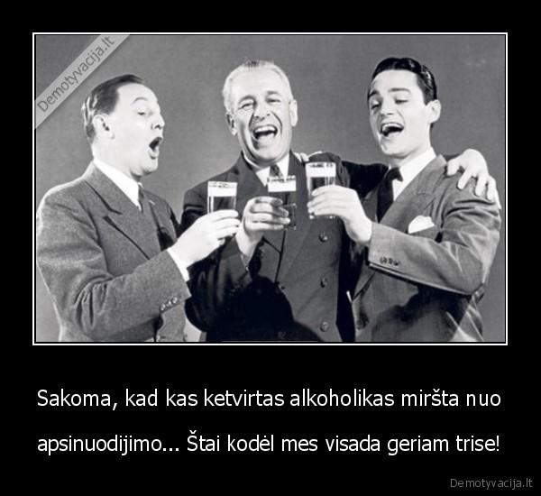 Sakoma kad kas ketvirtas alkoholikas mirsta nuo apsinuodijimo... stai kodel mes visada geriam trise