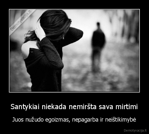 Santykiai niekada nemirsta sava mirtimi Juos nuzudo egoizmas nepagarba ir neistikimybe