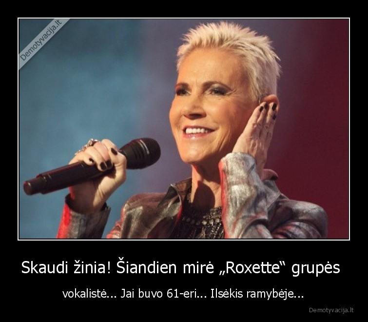 Skaudi zinia siandien mire Roxette grupes vokaliste... Jai buvo 61 eri... Ilsekis ramybeje