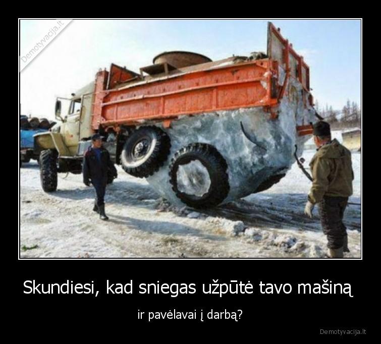 Skundiesi kad sniegas uzpute tavo masina ir pavelavai i darba