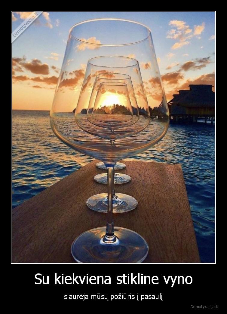 Su kiekviena stikline vyno siaureja musu poziuris i pasauli