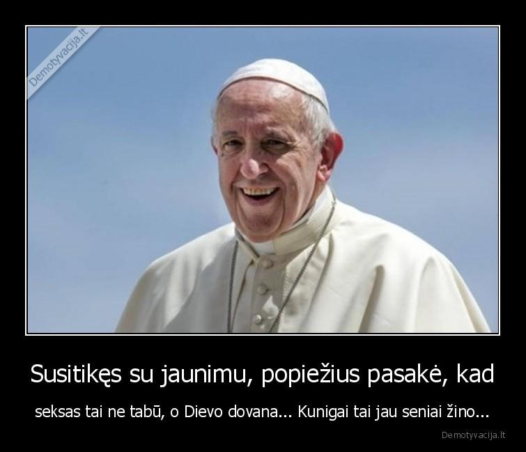 Susitikes su jaunimu popiezius pasake kad seksas tai ne tabu o Dievo dovana... Kunigai tai jau seniai zino