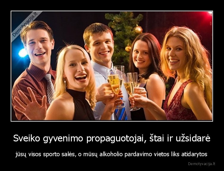 Sveiko gyvenimo propaguotojai stai ir uzsidare jusu visos sporto sales o musu alkoholio pardavimo vietos liks atidarytos