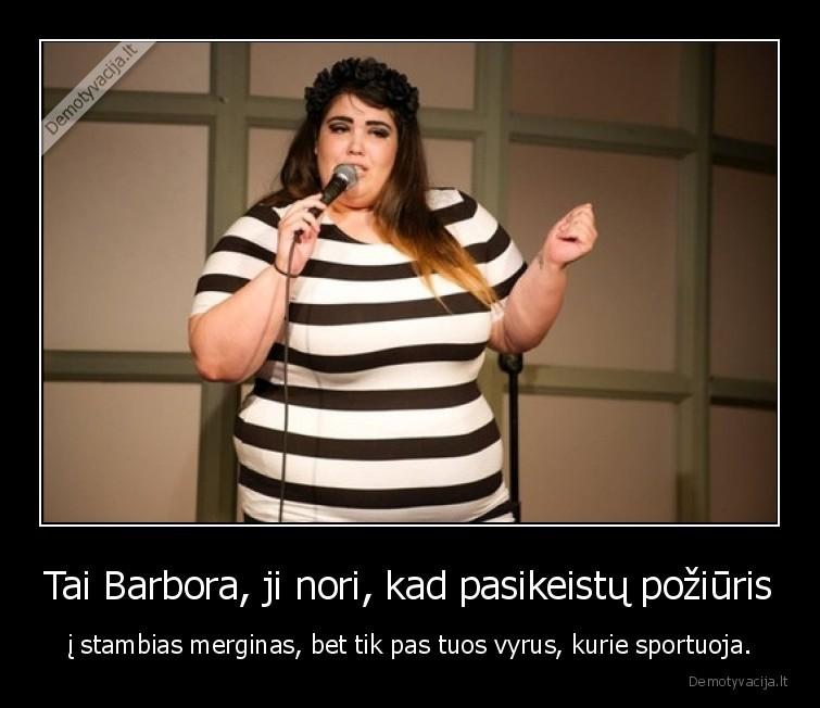 Tai Barbora ji nori kad pasikeistu poziuris i stambias merginas bet tik pas tuos vyrus kurie sportuoja