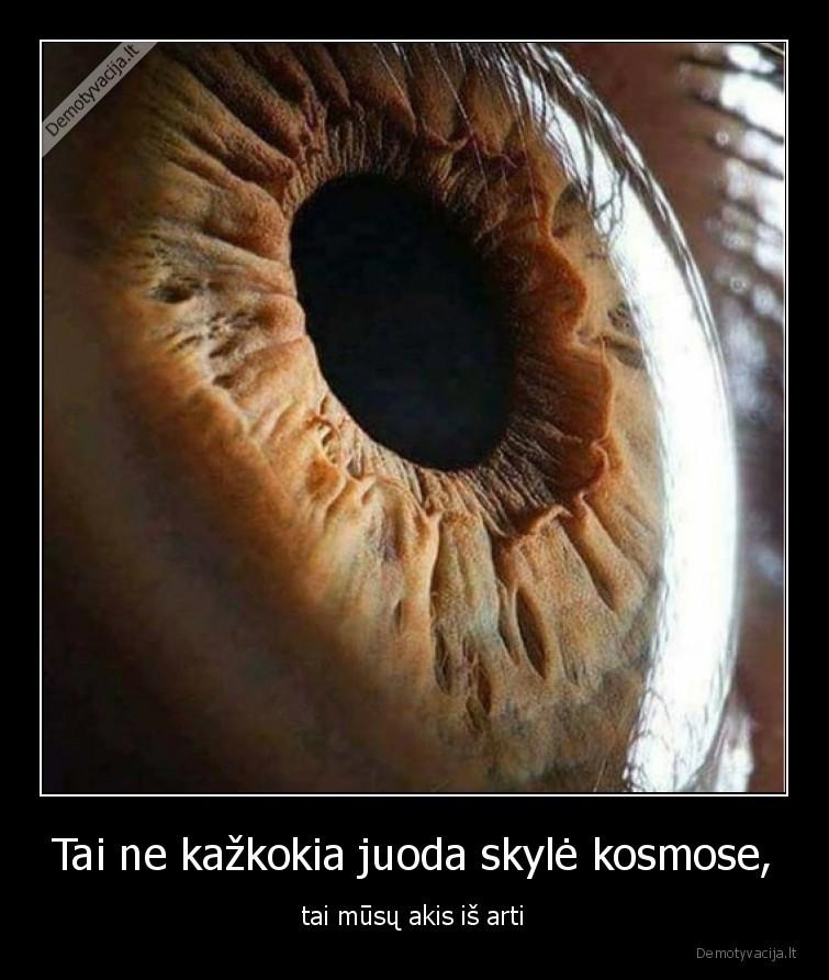 Tai ne kazkokia juoda skyle kosmose tai musu akis is arti