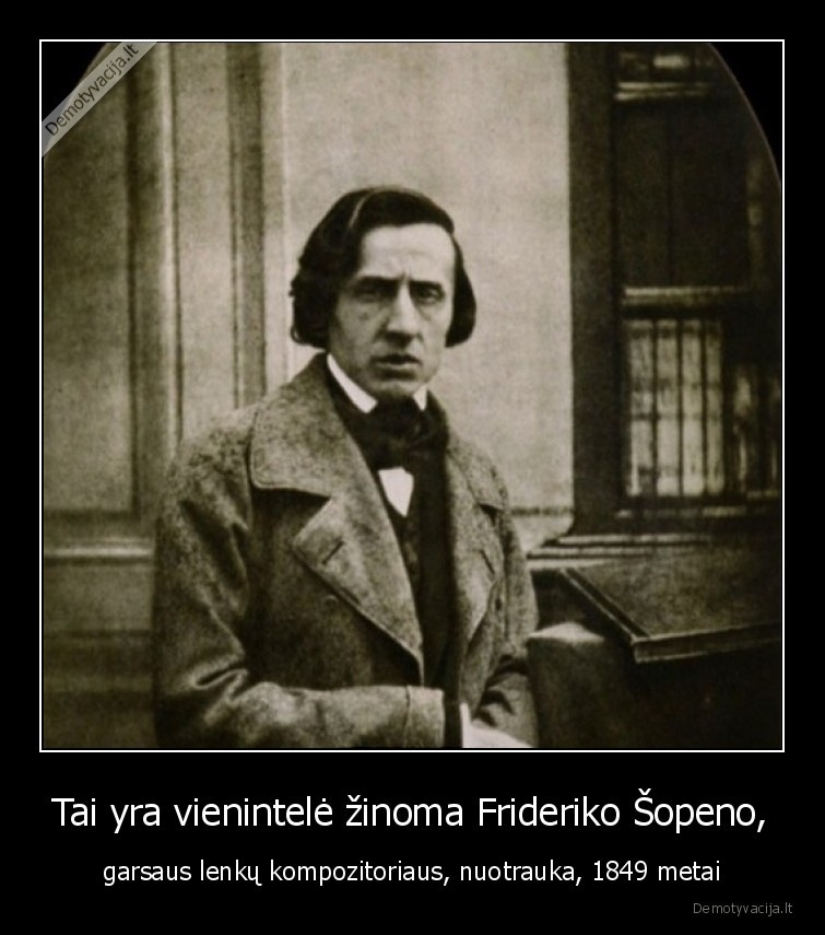 Tai yra vienintele zinoma Frideriko sopeno garsaus lenku kompozitoriaus nuotrauka 1849 metai