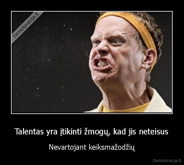 Talentas yra itikinti zmogu kad jis neteisus Nevartojant keiksmazodziu