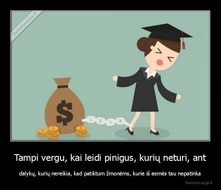 Tampi vergu kai leidi pinigus kuriu neturi ant dalyku kuriu nereikia kad patiktum zmonems kurie is esmes tau nepatinka