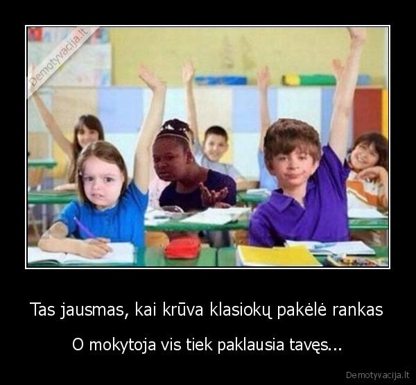 Tas jausmas kai kruva klasioku pakele rankas O mokytoja vis tiek paklausia taves
