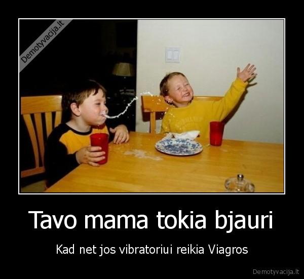Tavo mama tokia bjauri Kad net jos vibratoriui reikia Viagros