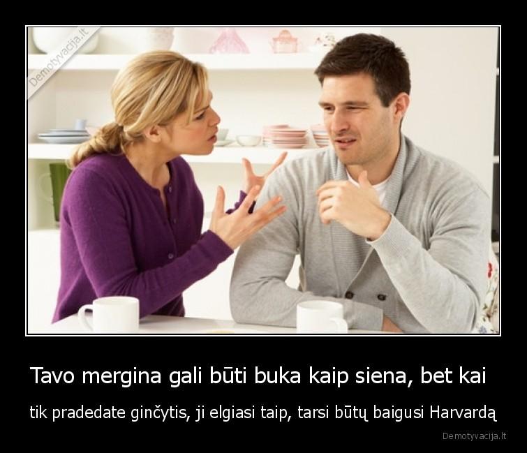 Tavo mergina gali buti buka kaip siena bet kai tik pradedate gincytis ji elgiasi taip tarsi butu baigusi Harvarda