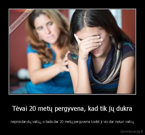 Tevai 20 metu pergyvena kad tik ju dukra neprisidarytu vaiku o tada dar 20 metu pergyvena kodel ji vis dar neturi vaiku