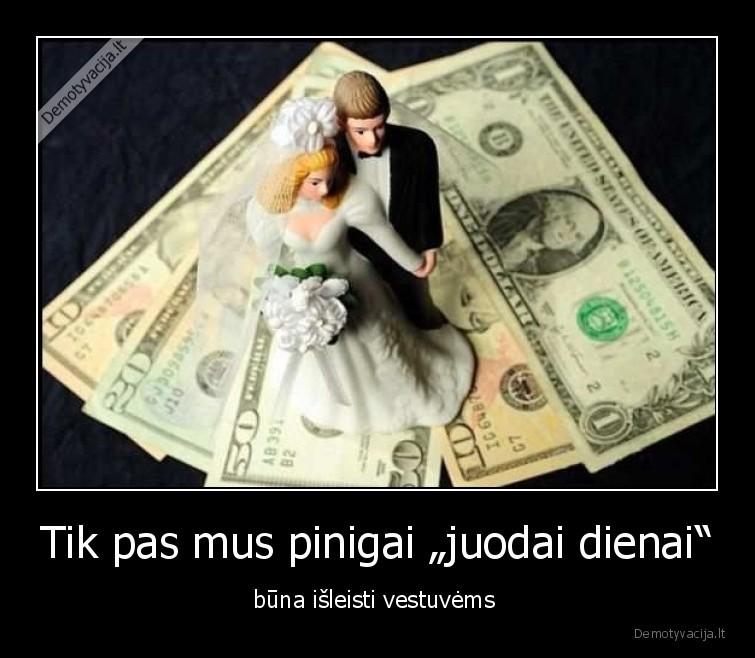 Tik pas mus pinigai juodai dienai buna isleisti vestuvems