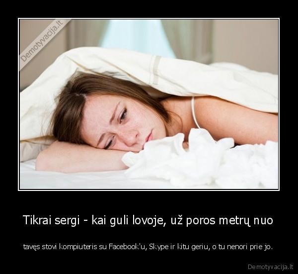 Tikrai sergi kai guli lovoje uz poros metru nuo taves stovi kompiuteris su Facebooku Skype ir kitu geriu o tu nenori prie jo