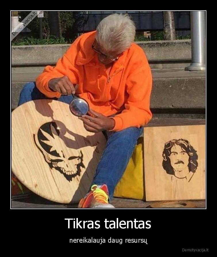 Tikras talentas nereikalauja daug resursu
