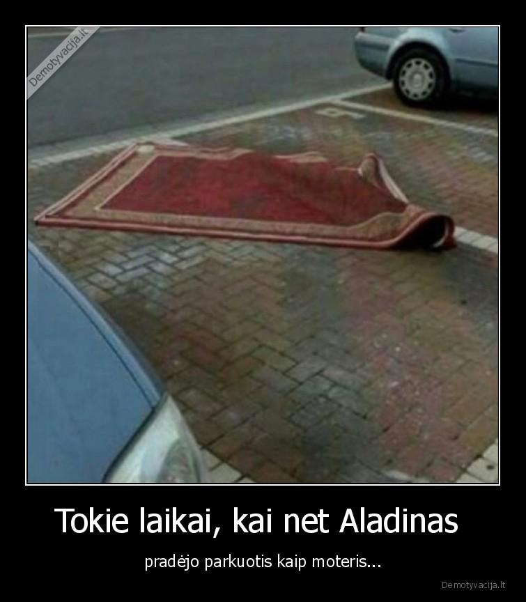Tokie laikai kai net Aladinas pradejo parkuotis kaip moteris