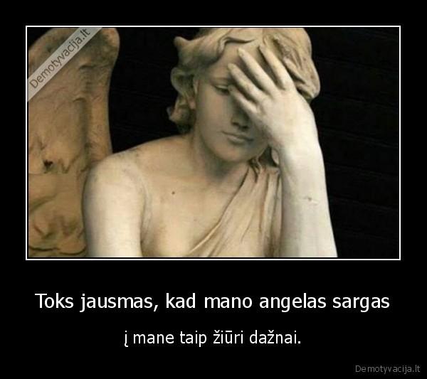 Toks jausmas, kad mano angelas sargas..