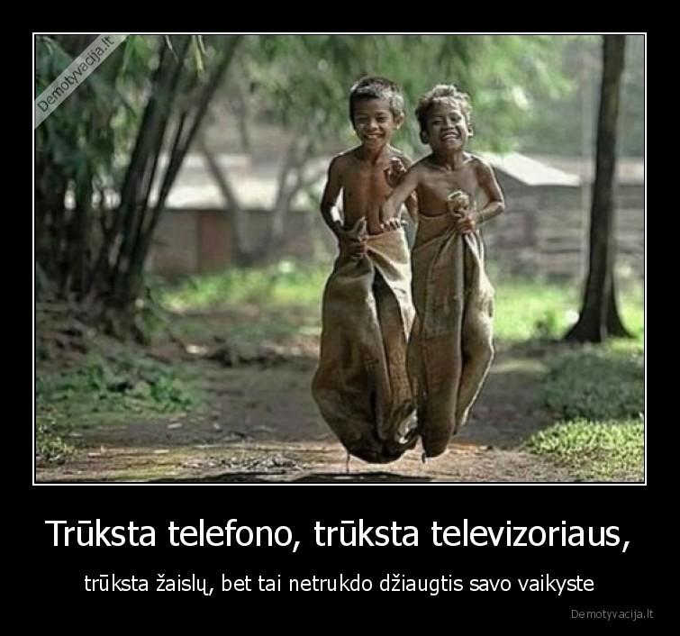 Truksta telefono truksta televizoriaus truksta zaislu bet tai netrukdo dziaugtis savo vaikyste