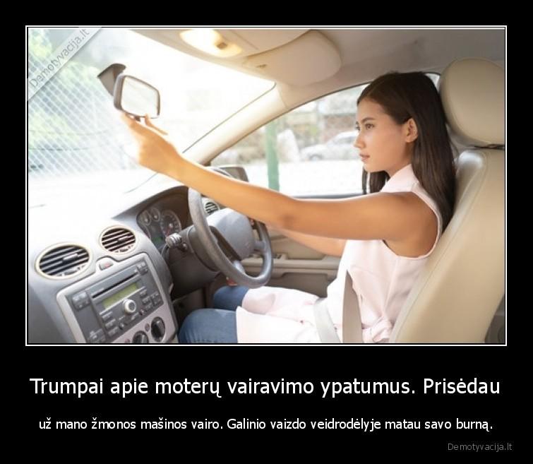 Trumpai apie moteru vairavimo ypatumus. Prisedau uz mano zmonos masinos vairo. Galinio vaizdo veidrodelyje matau savo burna