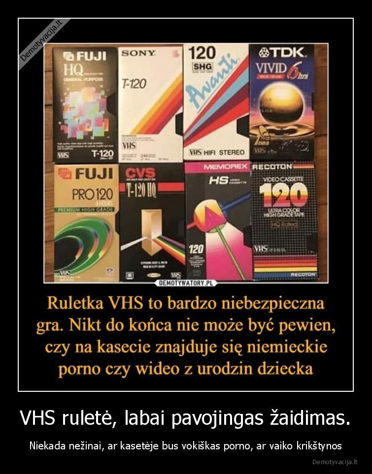 VHS rulete labai pavojingas zaidimas. Niekada nezinai ar kaseteje bus vokiskas porno ar vaiko krikstynos