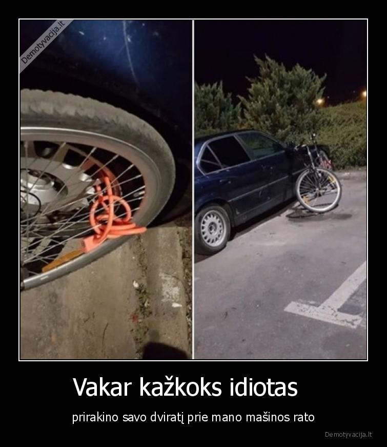 Vakar kazkoks idiotas prirakino savo dvirati prie mano masinos rato
