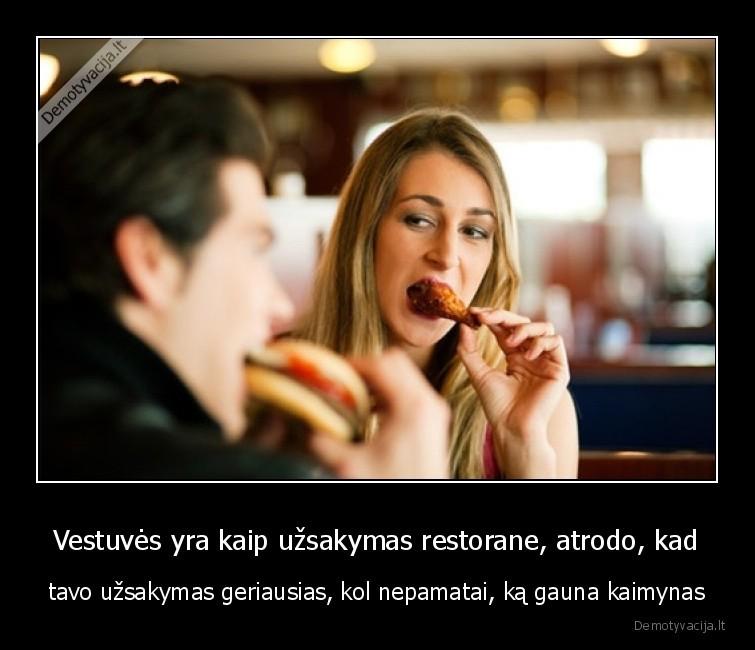 Vestuves yra kaip uzsakymas restorane atrodo kad tavo uzsakymas geriausias kol nepamatai ka gauna kaimynas