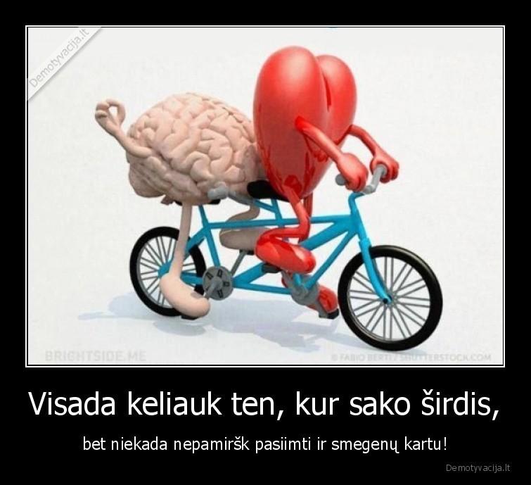 Visada keliauk ten kur sako sirdis bet niekada nepamirsk pasiimti ir smegenu kartu