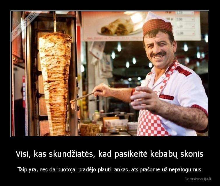 Visi kas skundziates kad pasikeite kebabu skonis Taip yra nes darbuotojai pradejo plauti rankas atsiprasome uz nepatogumus