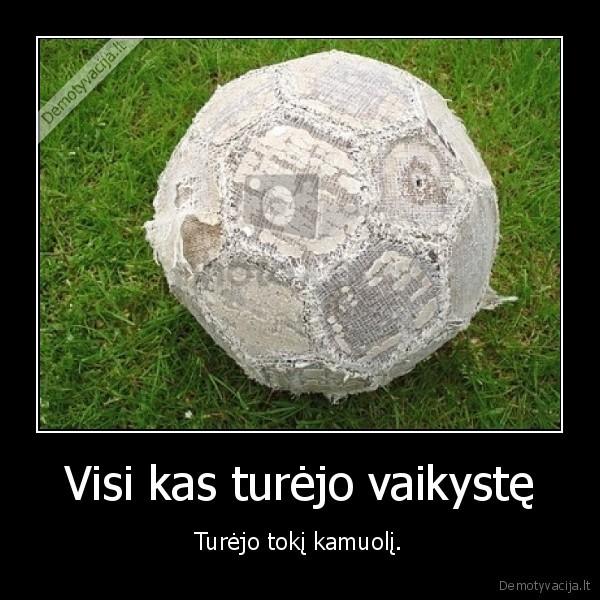 Visi kas turejo vaikyste Turejo toki kamuoli