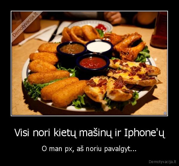 Visi nori kietu masinu ir Iphoneu O man px as noriu pavalgyt