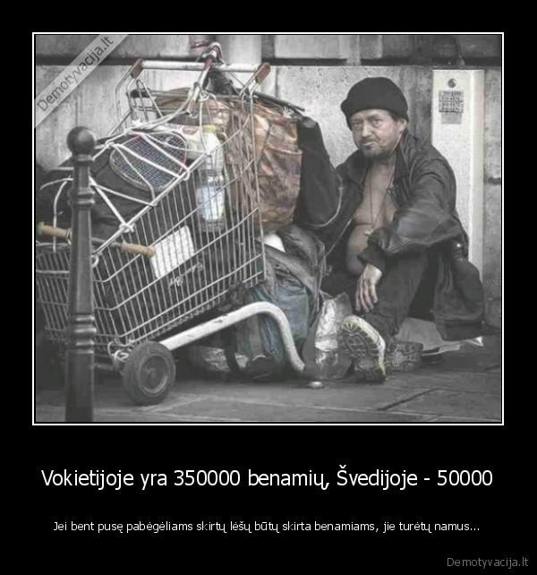 Vokietijoje yra 350000 benamiu svedijoje 50000 Jei bent puse pabegeliams skirtu lesu butu skirta benamiams jie turetu namus