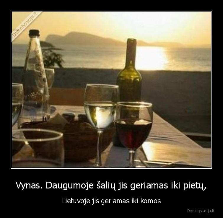 Vynas. Daugumoje saliu jis geriamas iki pietu Lietuvoje jis geriamas iki komos