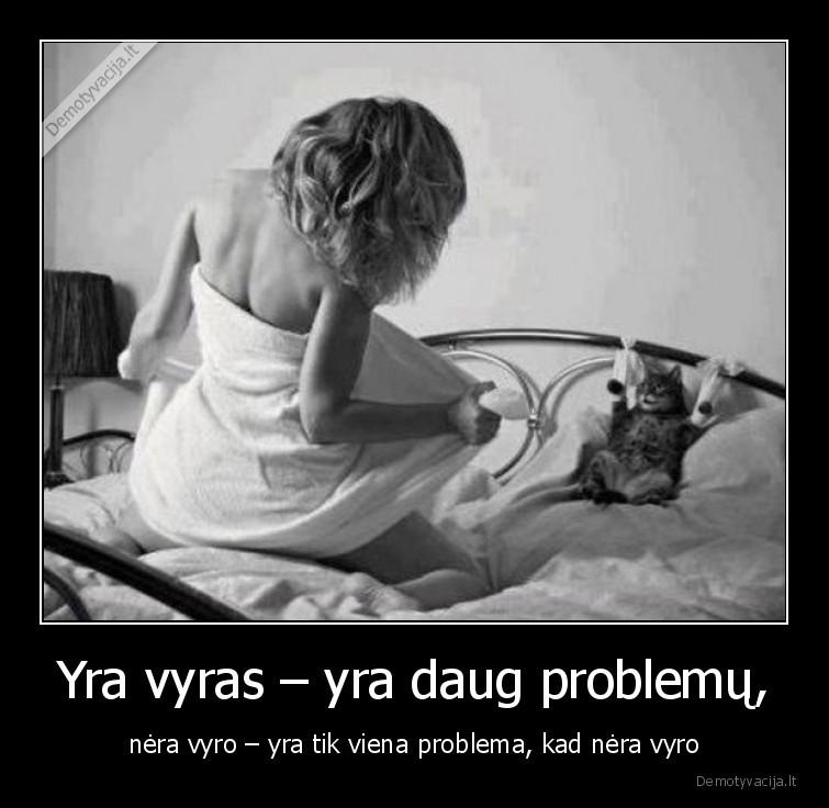 Yra vyras yra daug problemu nera vyro yra tik viena problema kad nera vyro