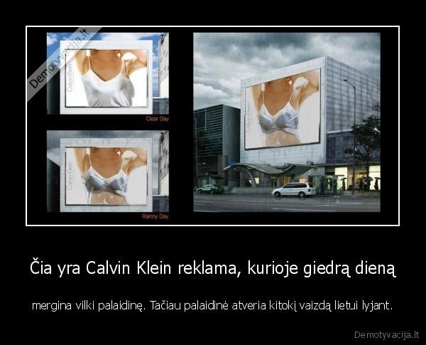 Cia yra Calvin Klein reklama kurioje giedra diena mergina vilki palaidine. Taciau palaidine atveria kitoki vaizda lietui lyjant