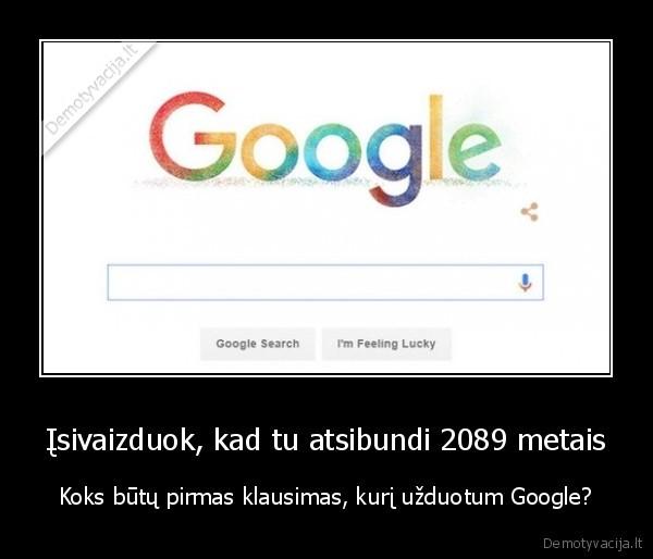 Isivaizduok kad tu atsibundi 2089 metais Koks butu pirmas klausimas kuri uzduotum Google