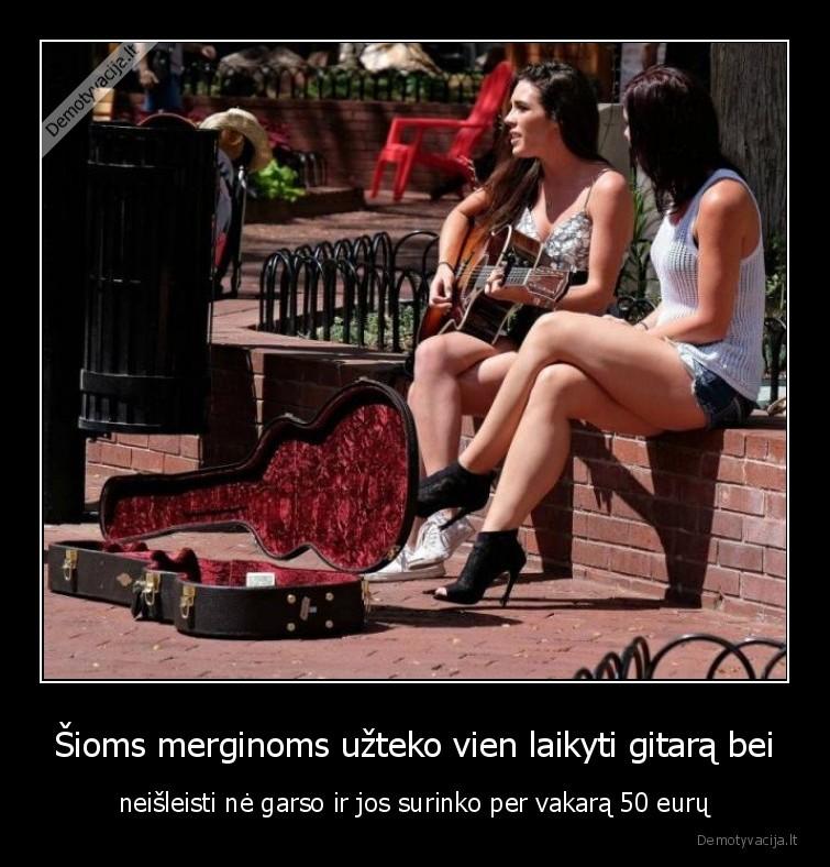 Sioms merginoms uzteko vien laikyti gitara bei neisleisti ne garso ir jos surinko per vakara 50 euru
