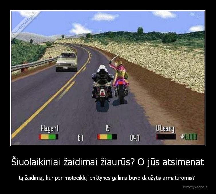 Siuolaikiniai zaidimai ziaurus O jus atsimenat ta zaidima kur per motociklu lenktynes galima buvo dauzytis armaturomis
