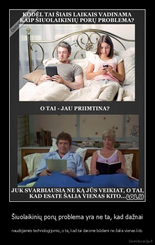 Siuolaikiniu poru problema yra ne ta kad daznai naudojames technologijomis o ta kad tai darome budami ne salia vienas kito