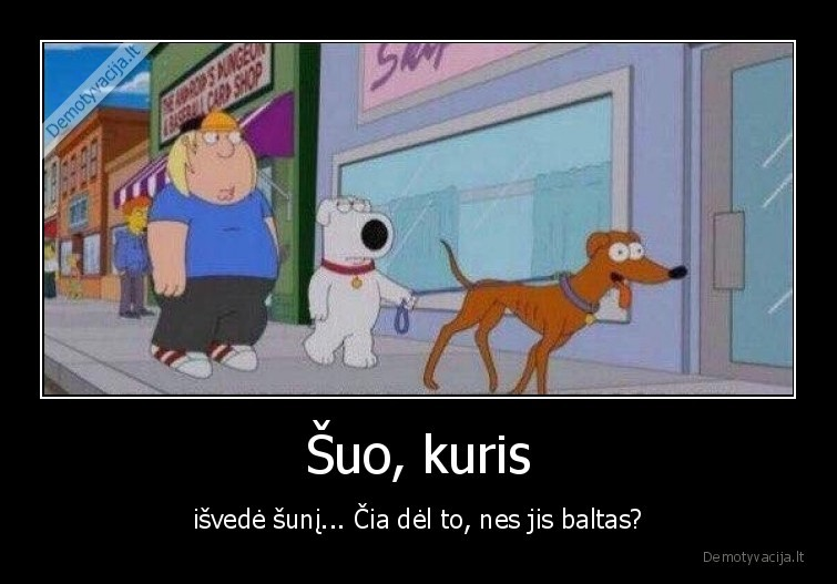 Suo kuris isvede suni... cia del to nes jis baltas